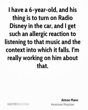 I have a 6-year-old, and his thing is to turn on Radio Disney in the car, and I get such an allergic reaction to listening to that music and the context into which it falls. I'm really working on him about that.