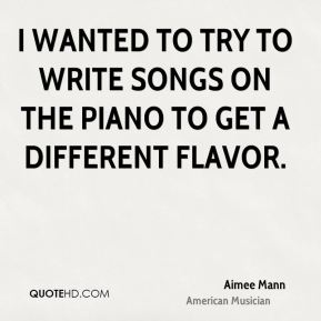 I wanted to try to write songs on the piano to get a different flavor.
