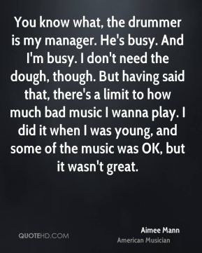 Aimee Mann - You know what, the drummer is my manager. He's busy. And I'm busy. I don't need the dough, though. But having said that, there's a limit to how much bad music I wanna play. I did it when I was young, and some of the music was OK, but it wasn't great.