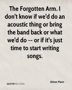 Aimee Mann - The Forgotten Arm. I don't know if we'd do an acoustic thing or bring the band back or what we'd do -- or if it's just time to start writing songs.