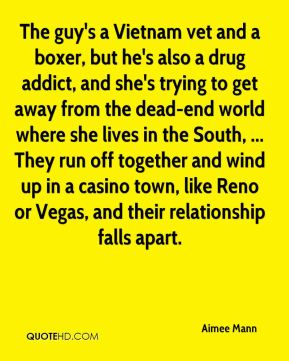 Aimee Mann - The guy's a Vietnam vet and a boxer, but he's also a drug addict, and she's trying to get away from the dead-end world where she lives in the South, ... They run off together and wind up in a casino town, like Reno or Vegas, and their relationship falls apart.