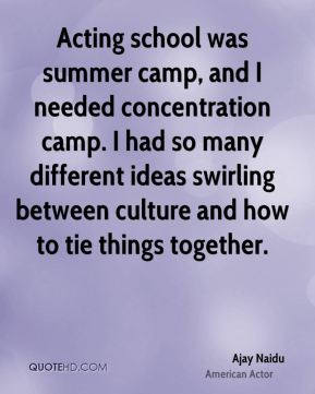 Acting school was summer camp, and I needed concentration camp. I had so many different ideas swirling between culture and how to tie things together.