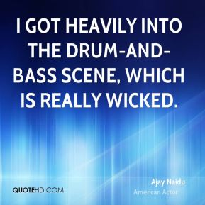 I got heavily into the drum-and-bass scene, which is really wicked.