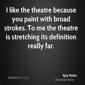 I like the theatre because you paint with broad strokes. To me the theatre is stretching its definition really far.
