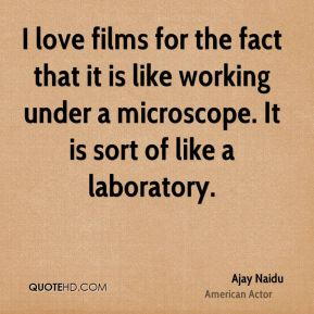 I love films for the fact that it is like working under a microscope. It is sort of like a laboratory.