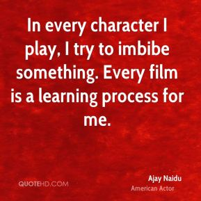 In every character I play, I try to imbibe something. Every film is a learning process for me.