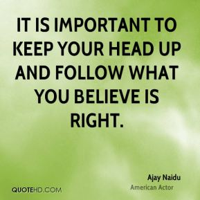 It is important to keep your head up and follow what you believe is right.