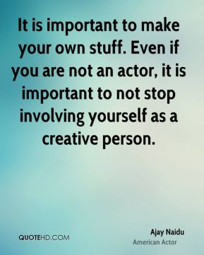 It is important to make your own stuff. Even if you are not an actor, it is important to not stop involving yourself as a creative person.