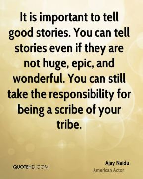 It is important to tell good stories. You can tell stories even if they are not huge, epic, and wonderful. You can still take the responsibility for being a scribe of your tribe.