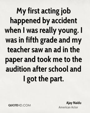 My first acting job happened by accident when I was really young. I was in fifth grade and my teacher saw an ad in the paper and took me to the audition after school and I got the part.