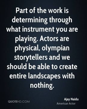 Part of the work is determining through what instrument you are playing. Actors are physical, olympian storytellers and we should be able to create entire landscapes with nothing.