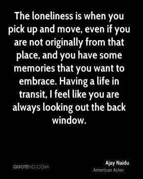 Ajay Naidu - The loneliness is when you pick up and move, even if you are not originally from that place, and you have some memories that you want to embrace. Having a life in transit, I feel like you are always looking out the back window.
