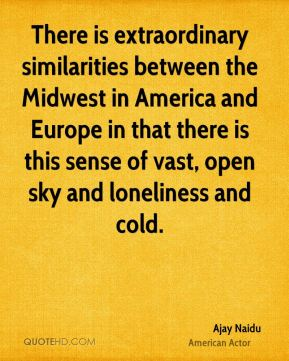 There is extraordinary similarities between the Midwest in America and Europe in that there is this sense of vast, open sky and loneliness and cold.