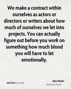 We make a contract within ourselves as actors or directors or writers about how much of ourselves we let into projects. You can actually figure out before you work on something how much blood you will have to let emotionally.