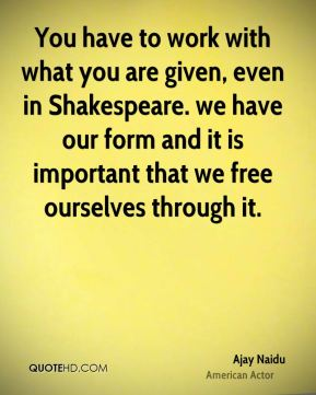 You have to work with what you are given, even in Shakespeare. we have our form and it is important that we free ourselves through it.