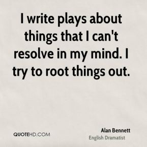 I write plays about things that I can't resolve in my mind. I try to root things out.