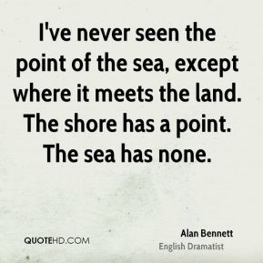 I've never seen the point of the sea, except where it meets the land. The shore has a point. The sea has none.