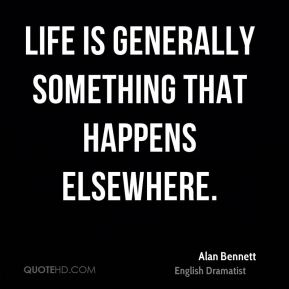 Life is generally something that happens elsewhere.
