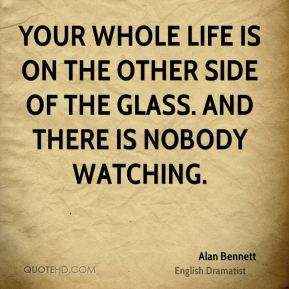 Alan Bennett - Your whole life is on the other side of the glass. And there is nobody watching.