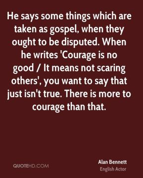 He says some things which are taken as gospel, when they ought to be disputed. When he writes 'Courage is no good / It means not scaring others', you want to say that just isn't true. There is more to courage than that.