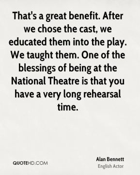 That's a great benefit. After we chose the cast, we educated them into the play. We taught them. One of the blessings of being at the National Theatre is that you have a very long rehearsal time.