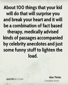 About 100 things that your kid will do that will surprise you and break your heart and it will be a combination of fact based therapy, medically advised kinds of passages accompanied by celebrity anecdotes and just some funny stuff to lighten the load.