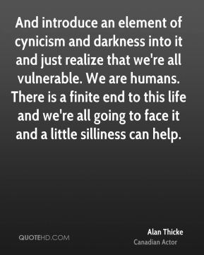 Alan Thicke - And introduce an element of cynicism and darkness into it and just realize that we're all vulnerable. We are humans. There is a finite end to this life and we're all going to face it and a little silliness can help.