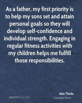 Alan Thicke - As a father, my first priority is to help my sons set and attain personal goals so they will develop self-confidence and individual strength. Engaging in regular fitness activities with my children helps me fulfill those responsibilities.