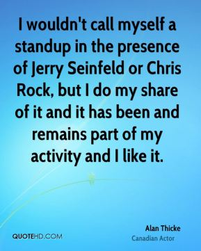 I wouldn't call myself a standup in the presence of Jerry Seinfeld or Chris Rock, but I do my share of it and it has been and remains part of my activity and I like it.