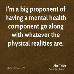 Alan Thicke - I'm a big proponent of having a mental health component go along with whatever the physical realities are.
