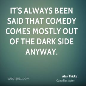 It's always been said that comedy comes mostly out of the dark side anyway.