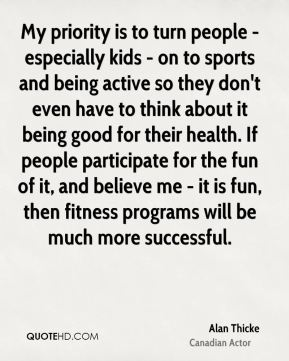 Alan Thicke - My priority is to turn people - especially kids - on to sports and being active so they don't even have to think about it being good for their health. If people participate for the fun of it, and believe me - it is fun, then fitness programs will be much more successful.