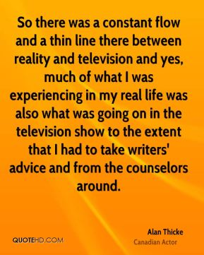 Alan Thicke - So there was a constant flow and a thin line there between reality and television and yes, much of what I was experiencing in my real life was also what was going on in the television show to the extent that I had to take writers' advice and from the counselors around.