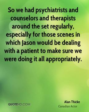 Alan Thicke - So we had psychiatrists and counselors and therapists around the set regularly, especially for those scenes in which Jason would be dealing with a patient to make sure we were doing it all appropriately.