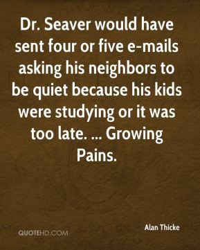 Alan Thicke - Dr. Seaver would have sent four or five e-mails asking his neighbors to be quiet because his kids were studying or it was too late. ... Growing Pains.