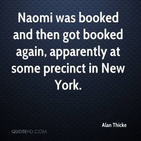 Alan Thicke - Naomi was booked and then got booked again, apparently at some precinct in New York.