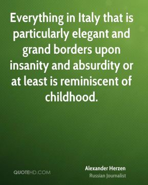 Everything in Italy that is particularly elegant and grand borders upon insanity and absurdity or at least is reminiscent of childhood.