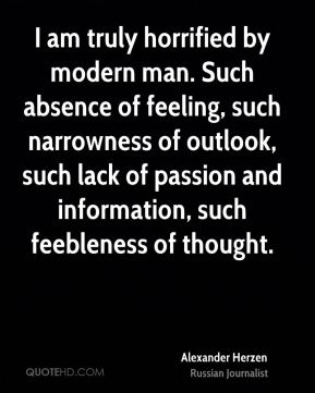 Alexander Herzen - I am truly horrified by modern man. Such absence of feeling, such narrowness of outlook, such lack of passion and information, such feebleness of thought.