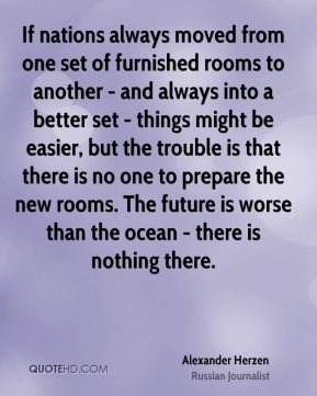 If nations always moved from one set of furnished rooms to another - and always into a better set - things might be easier, but the trouble is that there is no one to prepare the new rooms. The future is worse than the ocean - there is nothing there.