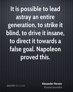 Alexander Herzen - It is possible to lead astray an entire generation, to strike it blind, to drive it insane, to direct it towards a false goal. Napoleon proved this.