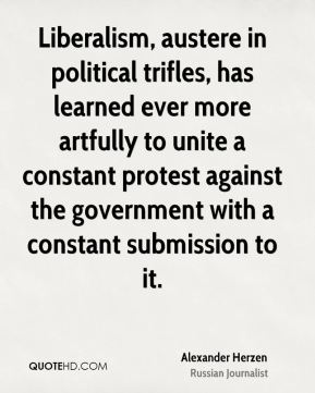 Liberalism, austere in political trifles, has learned ever more artfully to unite a constant protest against the government with a constant submission to it.