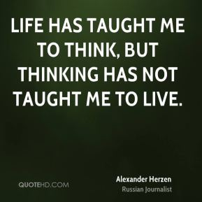 Life has taught me to think, but thinking has not taught me to live.