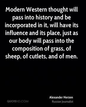 Modern Western thought will pass into history and be incorporated in it, will have its influence and its place, just as our body will pass into the composition of grass, of sheep, of cutlets, and of men.