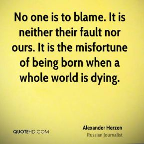 No one is to blame. It is neither their fault nor ours. It is the misfortune of being born when a whole world is dying.