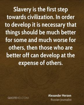 Slavery is the first step towards civilization. In order to develop it is necessary that things should be much better for some and much worse for others, then those who are better off can develop at the expense of others.