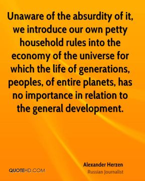 Unaware of the absurdity of it, we introduce our own petty household rules into the economy of the universe for which the life of generations, peoples, of entire planets, has no importance in relation to the general development.