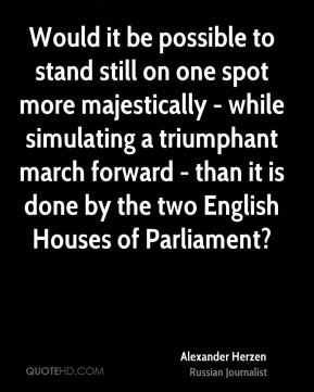 Would it be possible to stand still on one spot more majestically - while simulating a triumphant march forward - than it is done by the two English Houses of Parliament?
