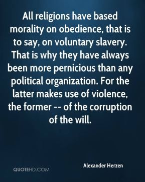 Alexander Herzen - All religions have based morality on obedience, that is to say, on voluntary slavery. That is why they have always been more pernicious than any political organization. For the latter makes use of violence, the former -- of the corruption of the will.