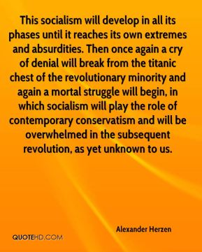 Alexander Herzen - This socialism will develop in all its phases until it reaches its own extremes and absurdities. Then once again a cry of denial will break from the titanic chest of the revolutionary minority and again a mortal struggle will begin, in which socialism will play the role of contemporary conservatism and will be overwhelmed in the subsequent revolution, as yet unknown to us.