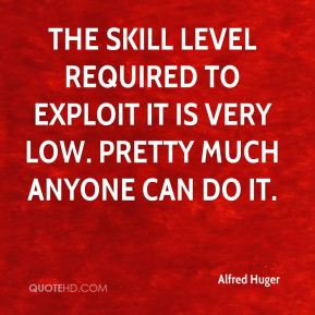 Alfred Huger - The skill level required to exploit it is very low. Pretty much anyone can do it.
